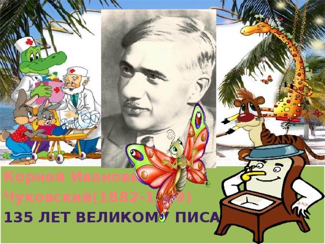 Корней Иванович Чуковский(1882-1969) 135 лет великому писателю Корней Иванович