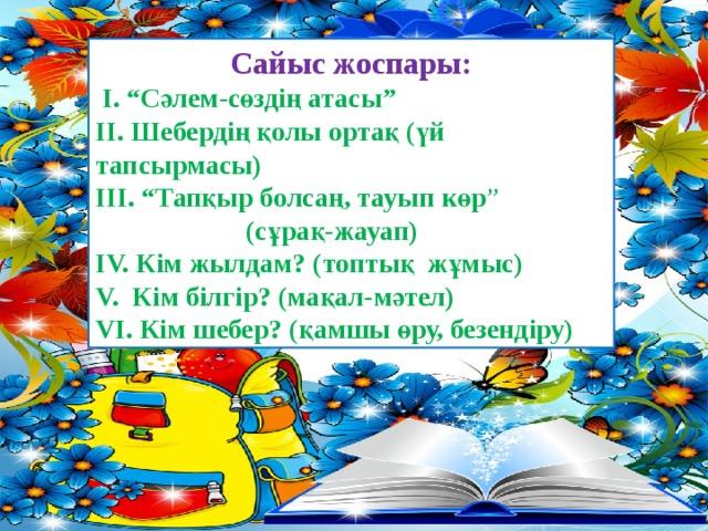 """Сайыс жоспары:  І. """"Сәлем-сөздің атасы"""" ІІ. Шебердің қолы ортақ (үй тапсырмасы) ІІІ. """"Тапқыр болсаң, тауып көр """"  (сұрақ-жауап) ІV. Кім жылдам? (топтық жұмыс) V. Кім білгір? (мақал-мәтел) VІ. Кім шебер? (қамшы өру, безендіру)"""