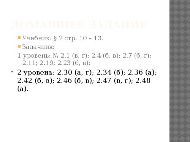 Домашнее задание Учебник: § 2 стр. 10 – 13. Задачник: Учебник: § 2 стр. 10 – 13. Задачник: 1 уровень: № 2.1 (в, г); 2.4 (б, в); 2.7 (б, г); 2.11; 2.19; 2.23 (б, в);