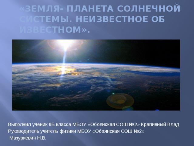 «Земля- планета солнечной системы. Неизвестное об известном». Выполнил ученик 9Б класса МБОУ «Обоянская СОШ №2» Крапивный Влад Руководитель учитель физики МБОУ «Обоянская СОШ №2»  Мазуркевич Н.В.