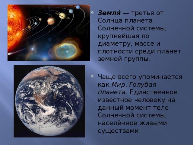 Земля́  — третья от Солнца планета Солнечной системы, крупнейшая по диаметру, массе и плотности среди планет земной группы. Чаще всего упоминается как Мир , Голубая планета . Единственное известное человеку на данный момент тело Солнечной системы, населённое живыми существами.