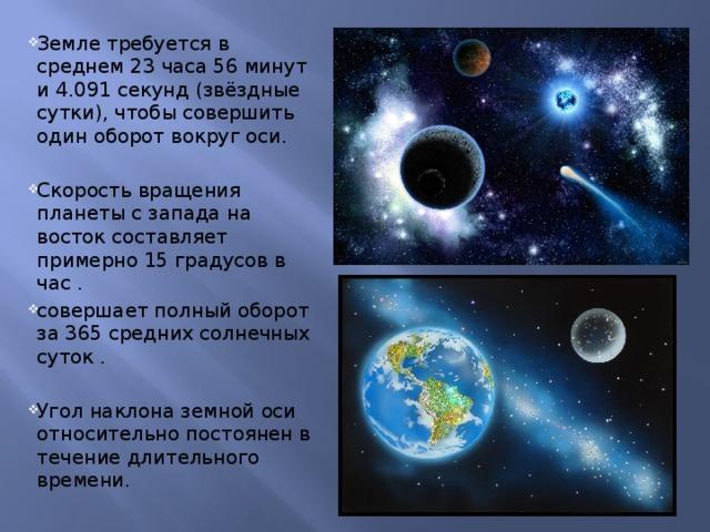 Земле требуется в среднем 23 часа 56 минут и 4.091 секунд (звёздные сутки), чтобы совершить один оборот вокруг оси. Скорость вращения планеты с запада на восток составляет примерно 15 градусов в час . совершает полный оборот за 365 средних солнечных суток . Угол наклона земной оси относительно постоянен в течение длительного времени.