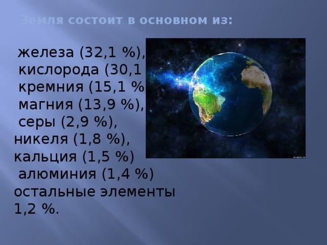 Земля состоит в основном из:      железа (32,1%),  кислорода (30,1%),  кремния (15,1%),  магния (13,9%),  серы (2,9%),  никеля (1,8%),  кальция (1,5%)  алюминия (1,4%)  остальные элементы 1,2%.