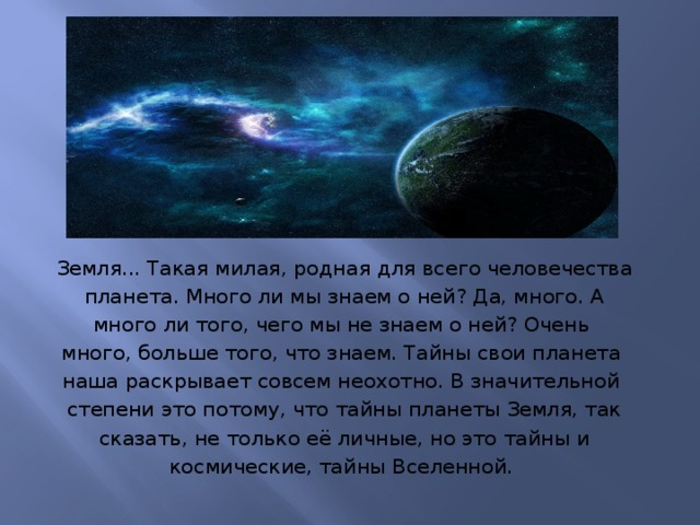 Земля... Такая милая, родная для всего человечества  планета. Много ли мы знаем о ней? Да, много. А много ли того, чего мы не знаем о ней? Очень много, больше того, что знаем. Тайны свои планета наша раскрывает совсем неохотно. В значительной степени это потому, что тайны планеты Земля, так  сказать, не только её личные, но это тайны и космические, тайны Вселенной.
