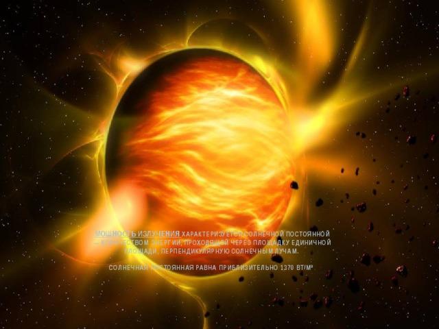 мощность излучения характеризуется солнечной постоянной — количеством энергии, проходящей через площадку единичной площади, перпендикулярную солнечным лучам.   Солнечная постоянная равна приблизительно 1370 Вт/м² .