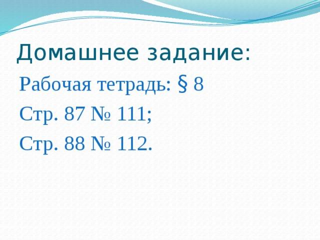Домашнее задание: Рабочая тетрадь: § 8 Стр. 87 № 111; Стр. 88 № 112.