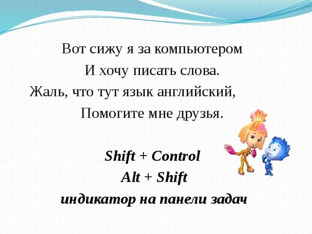 Вот сижу я за компьютером И хочу писать слова.  Жаль, что тут язык английский, Помогите мне друзья.  Shift + Control  Alt + Shift  индикатор на панели задач