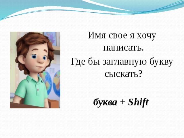 Имя свое я хочу написать.  Где бы заглавную букву сыскать? буква +Shift