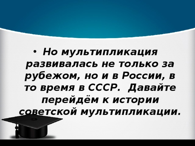 Но мультипликация развивалась не только за рубежом, но и в России, в то время в СССР. Давайте перейдём к истории советской мультипликации.