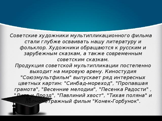 Советские художники мультипликационного фильма стали глубже осваивать нашу литературу и фольклор. Художники обращаются к русским и зарубежным сказкам, а также современным советским сказкам.  Продукция советской мультипликации постепенно выходит на мировую арену. Киностудия