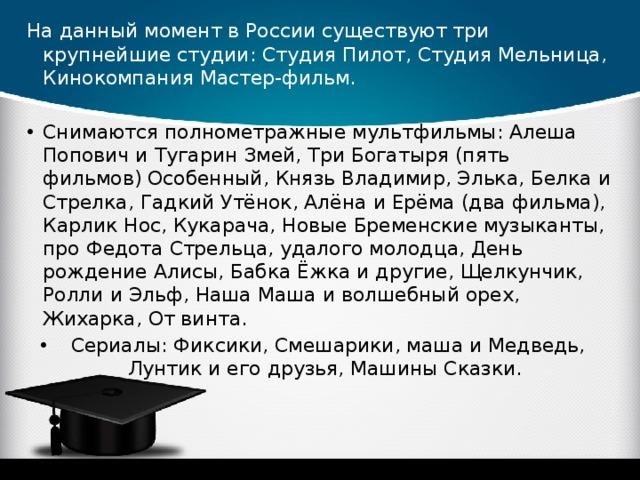 На данный момент в России существуют три крупнейшие студии: Студия Пилот, Студия Мельница, Кинокомпания Мастер-фильм.