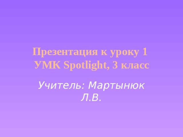 Презентация к уроку 1  УМК Spotlight, 3 класс Учитель: Мартынюк Л.В.