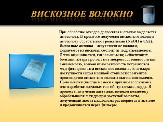При обработке отходов древесины и опилок выделяется целлюлоза. В процессе получения вискозного волокна целлюлозу обрабатывают реактивами ( NaOH и CS2). Вискозное волокно - искусственное волокно, формуемое из вискозы; состоит из гидратцеллюлозы. Легко окрашивается, гигроскопично; недостатки: большая потеря прочности в мокром состоянии, легкая сминаемость, низкая износостойкость устраняются модифицированием вискозного волокна . Благодаря доступности сырья и низкой стоимости реагентов производство вискозного волокна высокоэкономично. Применяется (иногда в смеси с другими волокнами) для выработки одежных тканей, трикотажа, корда. В процессе получения ацетатных волокон целлюлозу обрабатывают ангидридом уксусной кислоты, полученный ацетат целлюлозы растворяется в ацетоне и продавливается через фильеры.