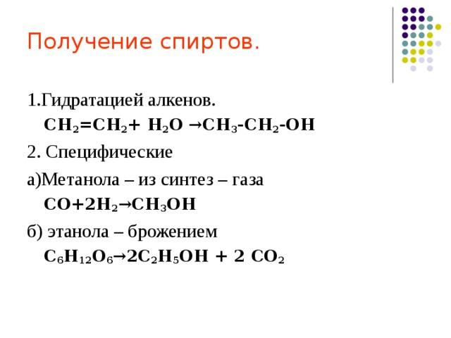 Получение спиртов. 1.Гидратацией алкенов. СН 2 =СН 2 + Н 2 О →СН 3 -СН 2 -ОН СН 2 =СН 2 + Н 2 О →СН 3 -СН 2 -ОН 2. Специфические а)Метанола – из синтез – газа СО+2Н 2 →СН 3 ОН СО+2Н 2 →СН 3 ОН б) этанола – брожением С 6 Н 12 О 6 →2С 2 Н 5 ОН + 2 СО 2