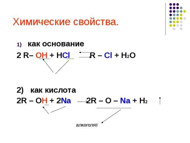 Химические свойства. как основание 2 R – OH + H Cl   R – Cl + H 2 O   2) как кислота 2R – O H + 2 Na 2R – O – Na + H 2