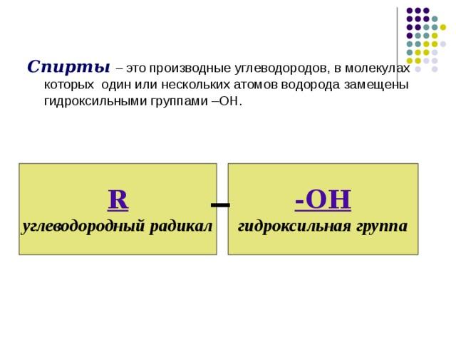 Спирты  – это производные углеводородов, в молекулах которых один или нескольких атомов водорода замещены гидроксильными группами –ОН. -ОН R гидроксильная группа углеводородный радикал