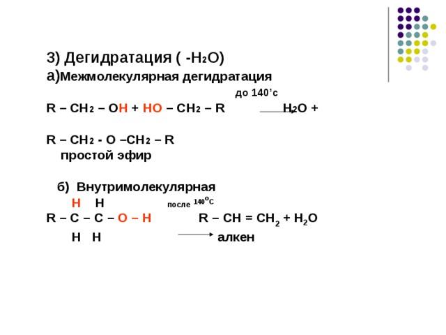 3) Дегидратация ( - H 2 O) a) Межмолекулярная дегидратация   до 140 ' с R – CH 2 – O H + HO – CH 2 – R  H 2 O +   R – CH 2 - O –CH 2 – R  простой эфир    б) Внутримолекулярная    H H   после  140 о С R – C – C – O – H   R – CH = CH 2 + H 2 O  H  H алкен