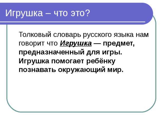 Игрушка – что это?  Толковый словарь русского языка нам говорит что  Игрушка — предмет, предназначенный для игры. Игрушка помогает ребёнку познавать окружающий мир.