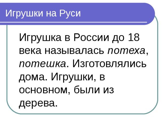 Игрушки на Руси  Игрушка в России до 18 века называлась потеха , потешка . Изготовлялись дома. Игрушки, в основном, были из дерева.