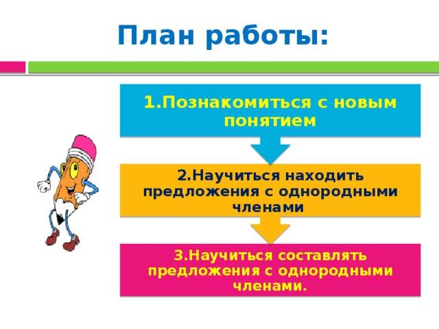 2.Научиться находить предложения с однородными членами 1.Познакомиться с новым понятием План работы: 3.Научиться составлять предложения с однородными членами.