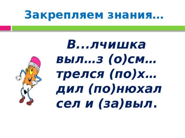 Закрепляем знания…  В...лчишка выл…з (о)см…трелся (по)х…дил (по)нюхал сел и (за)выл .