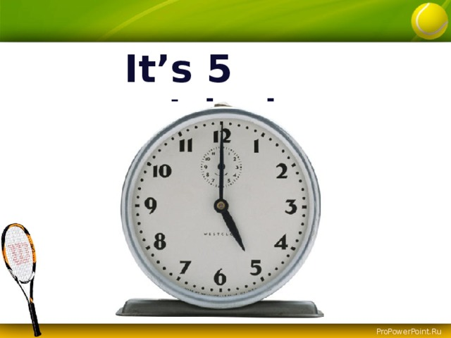 It's 5 o'clock.