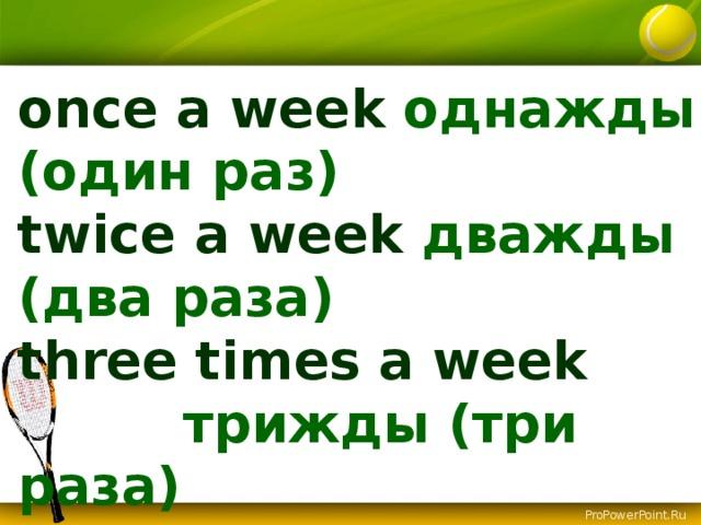 once a week однажды (один раз) twice a week дважды (два раза) three times a week  трижды (три раза) … times a week  (day, month, year)