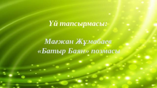 Үй тапсырмасы:  Мағжан Жұмабаев  «Батыр Баян» поэмасы