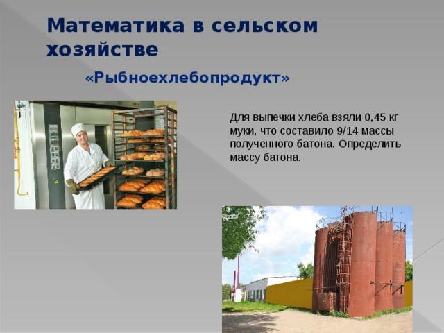 Математика в сельском хозяйстве «Рыбноехлебопродукт» Для выпечки хлеба взяли 0,45 кг муки, что составило 9/14 массы полученного батона. Определить массу батона.