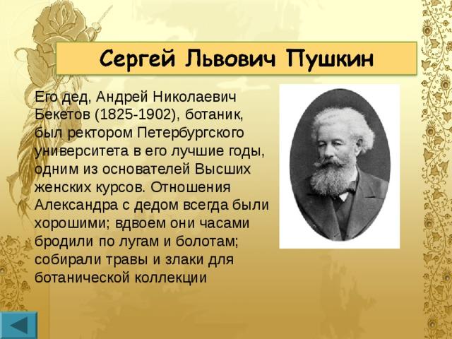 Его дед, Андрей Николаевич Бекетов (1825-1902), ботаник, был ректором Петербургского университета в его лучшие годы, одним из основателей Высших женских курсов. Отношения Александра с дедом всегда были хорошими; вдвоем они часами бродили по лугам и болотам; собирали травы и злаки для ботанической коллекции