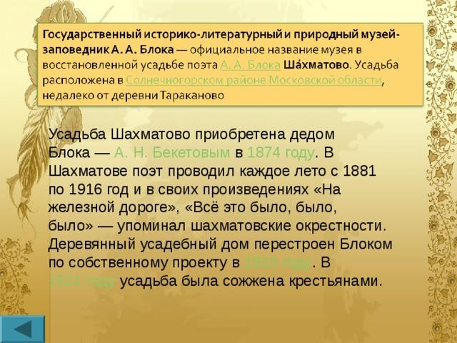 Усадьба Шахматово приобретена дедом Блока— А.Н.Бекетовым в 1874 году . В Шахматове поэт проводил каждое лето с 1881 по 1916 год и в своих произведениях «На железной дороге», «Всё это было, было, было»— упоминал шахматовские окрестности. Деревянный усадебный дом перестроен Блоком по собственному проекту в 1910 году . В 1921 году усадьба была сожжена крестьянами.