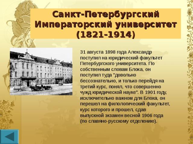 Санкт-Петербургский Императорский университет  (1821-1914) 31 августа 1898 года Александр поступил на юридический факультет Петербургского университета. По собственным словам Блока, он поступил туда