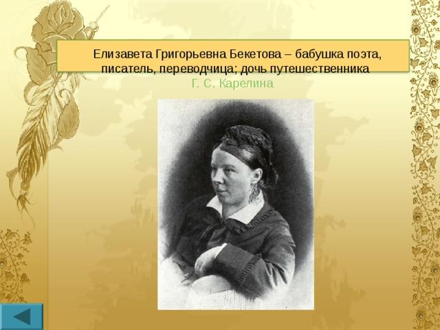 Елизавета Григорьевна Бекетова – бабушка поэта, писатель, переводчица; дочь путешественника Г.С.Карелина
