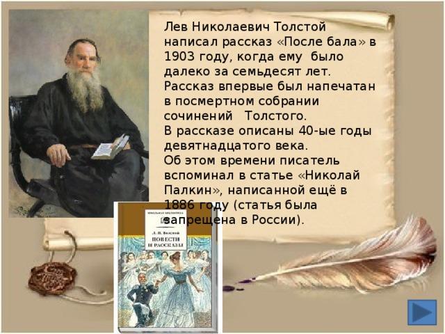 Лев Николаевич Толстой написал рассказ «После бала» в 1903 году, когда ему было далеко за семьдесят лет. Рассказ впервые был напечатан в посмертном собрании сочинений Толстого. В рассказе описаны 40-ые годы девятнадцатого века. Об этом времени писатель вспоминал в статье «Николай Палкин», написанной ещё в 1886 году (статья была запрещена в России).