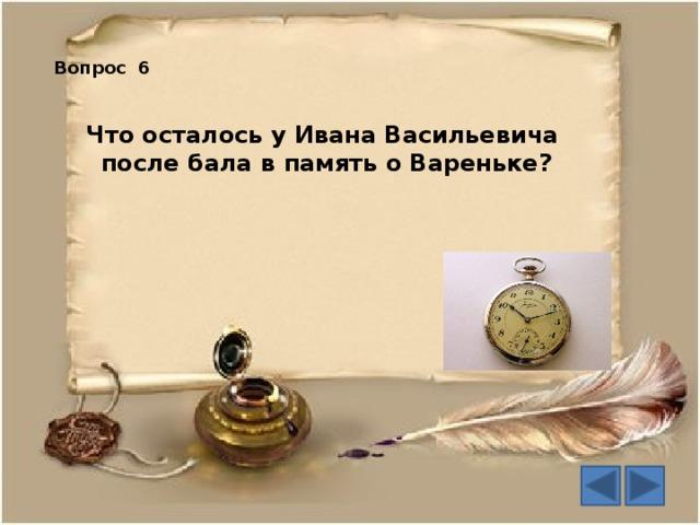 Вопрос 6 Что осталось у Ивана Васильевича  после бала в память о Вареньке?
