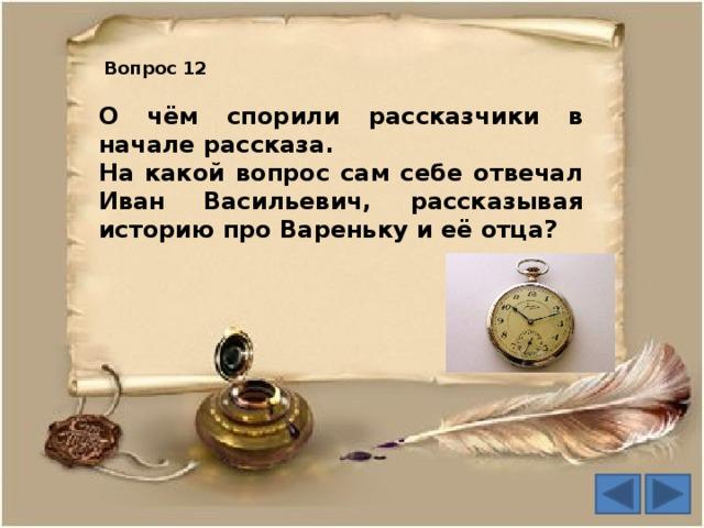 Вопрос 12 О чём спорили рассказчики в начале рассказа. На какой вопрос сам себе отвечал Иван Васильевич, рассказывая историю про Вареньку и её отца?