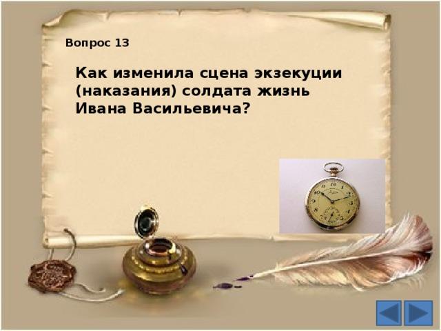 Вопрос 13 Как изменила сцена экзекуции (наказания) солдата жизнь Ивана Васильевича?