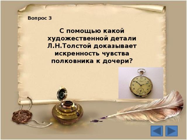 Вопрос 3 С помощью какой художественной детали Л.Н.Толстой доказывает искренность чувства полковника к дочери?