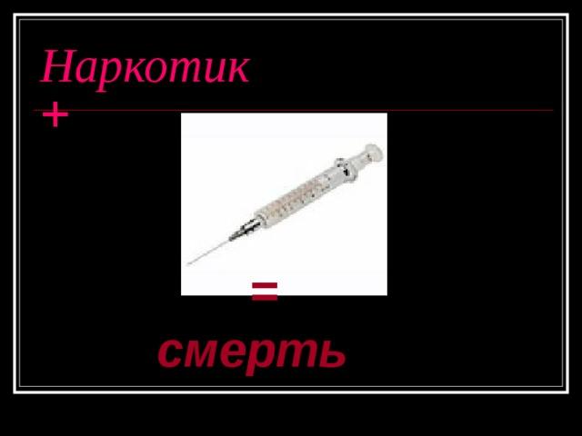 Наркотик  +  = смерть  = смерть  = смерть  = смерть  = смерть