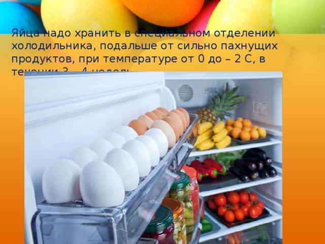 Яйца надо хранить в специальном отделении холодильника, подальше от сильно пахнущих продуктов, при температуре от 0 до – 2 С, в течении 3 – 4 недель