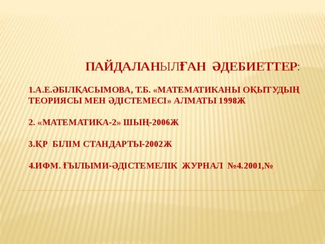 Пайдалан ыл ған әдебиеттер :   1.А.Е.Әбілқасымова, т.б. «Математиканы оқытудың теориясы мен әдістемесі» Алматы 1998ж   2. «Математика-2» Шың-2006ж   3.ҚР Білім стандарты-2002ж   4.ИФМ. Ғылыми-әдістемелік журнал №4.2001,№