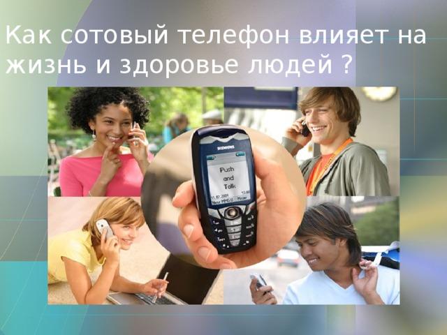Как сотовый телефон влияет на жизнь и здоровье людей ?