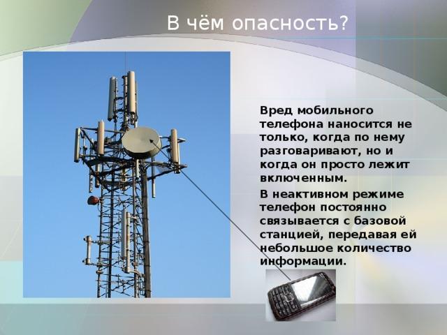 В чём опасность? Вред мобильного телефона наносится не только, когда по нему разговаривают, но и когда он просто лежит включенным. В неактивном режиме телефон постоянно связывается с базовой станцией, передавая ей небольшое количество информации.