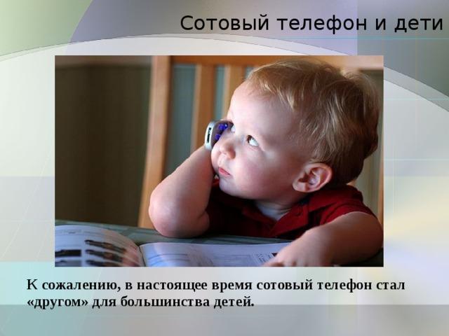 Сотовый телефон и дети К сожалению, в настоящее время сотовый телефон стал «другом» для большинства детей.