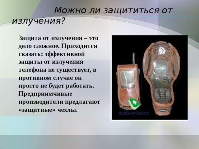 Можно ли защититься от излучения? Защита от излучения – это дело сложное. Приходится сказать: эффективной защиты от излучения телефона не существует, в противном случае он просто не будет работать.  Предприимчивые производители предлагают «защитные» чехлы.