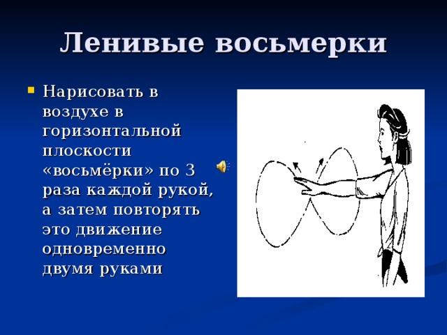 Нарисовать в воздухе в горизонтальной плоскости «восьмёрки» по 3 раза каждой рукой, а затем повторять это движение одновременно двумя руками