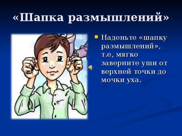 Наденьте «шапку размышлений», т.е, мягко заверните уши от верхней точки до мочки уха.