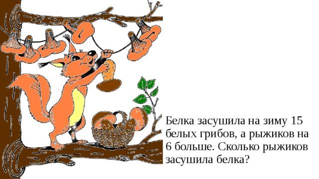 Белка засушила на зиму 15 белых грибов, а рыжиков на 6 больше. Сколько рыжиков засушила белка?