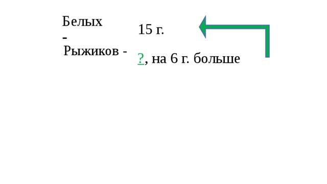 15 г. Белых - Рыжиков - ? , на 6 г. больше