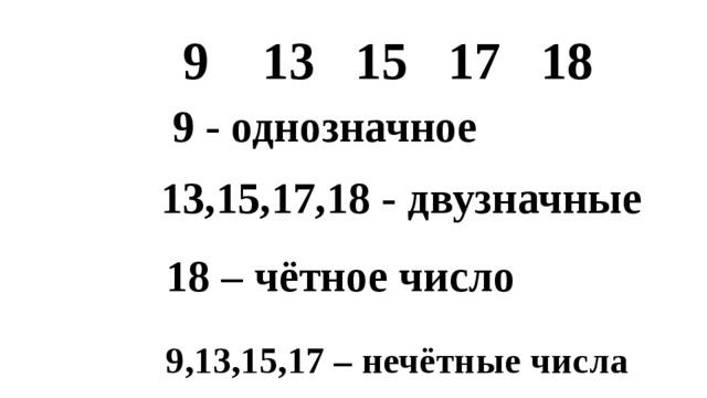 9 13 15 17 18 9 - однозначное 13,15,17,18 - двузначные 18 – чётное число 9,13,15,17 – нечётные числа